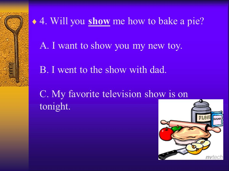 4. Will you show me how to bake a pie. A. I want to show you my new toy.