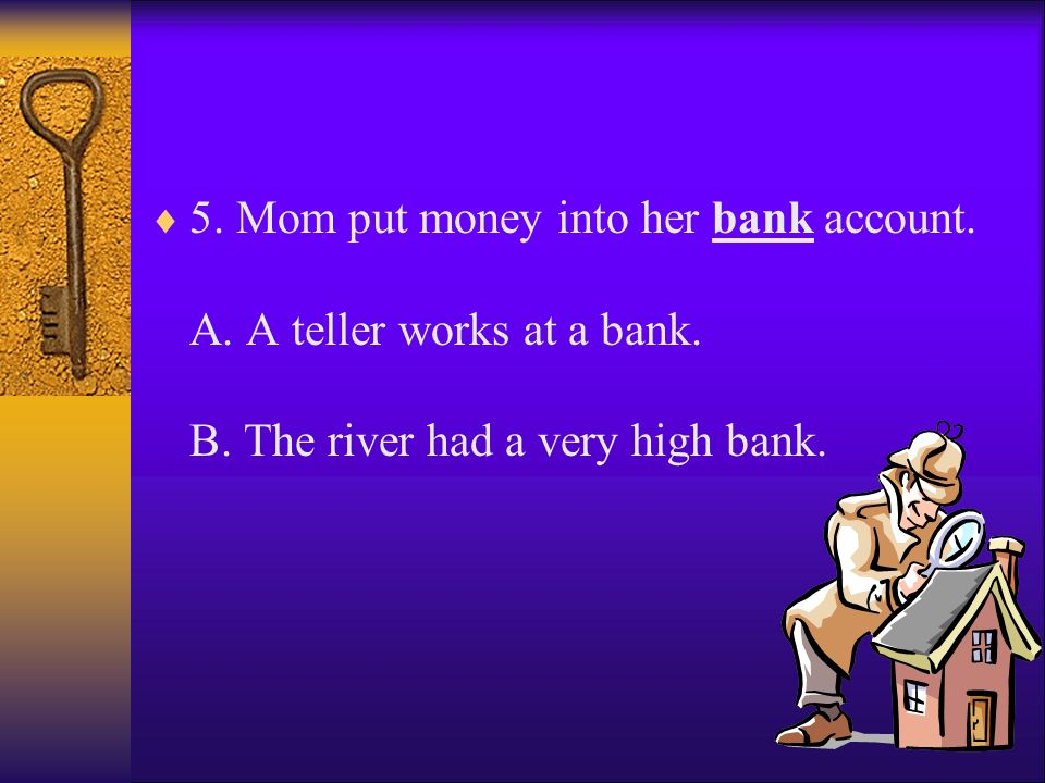 5. Mom put money into her bank account. A. A teller works at a bank. B