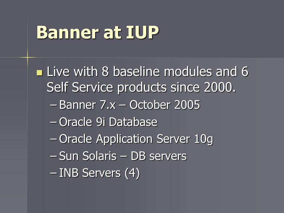 Banner at IUP Live with 8 baseline modules and 6 Self Service products since 2000. Banner 7.x – October 2005.