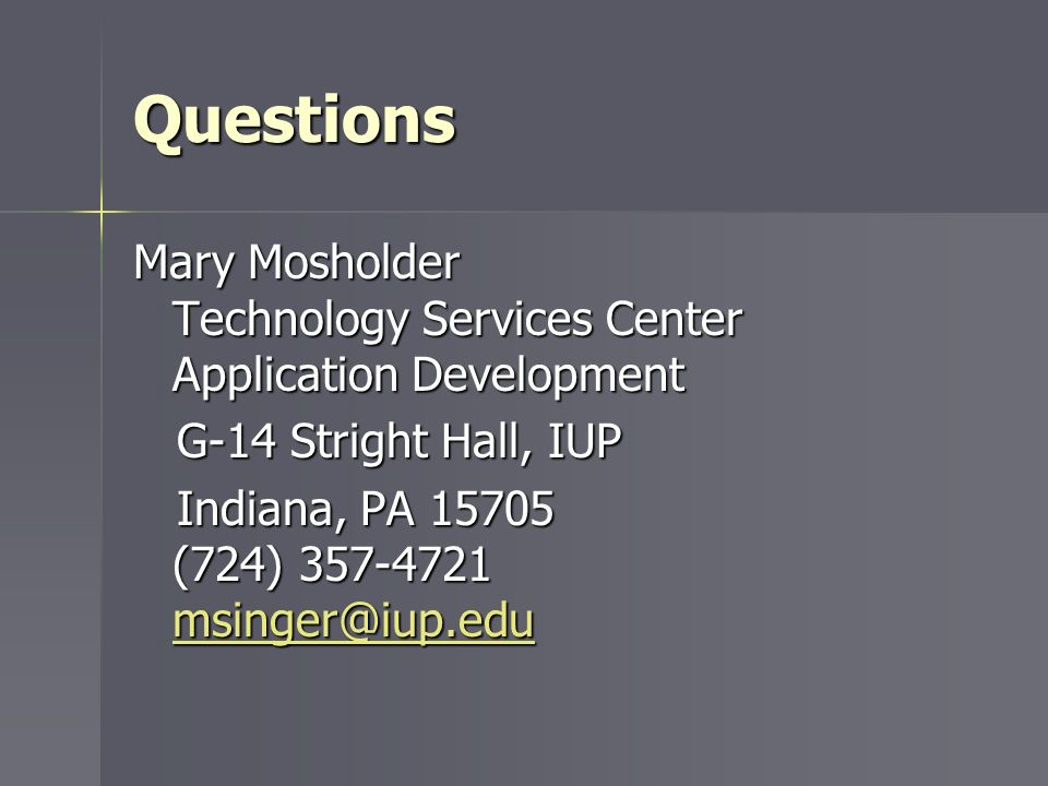 Questions Mary Mosholder Technology Services Center Application Development. G-14 Stright Hall, IUP.
