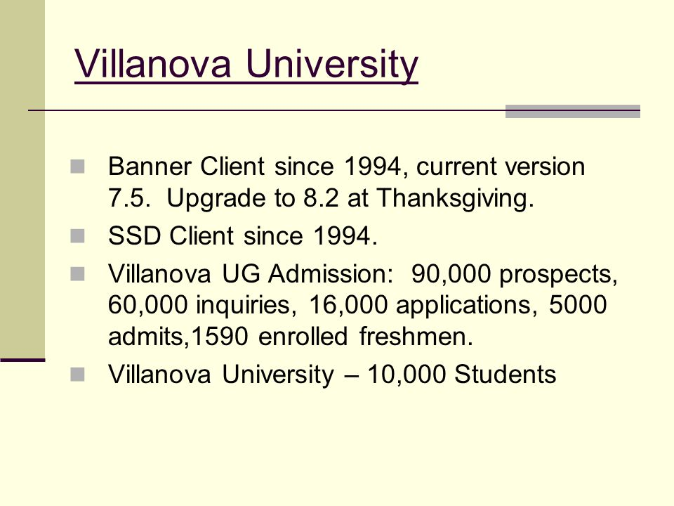 Villanova University Banner Client since 1994, current version 7.5. Upgrade to 8.2 at Thanksgiving.