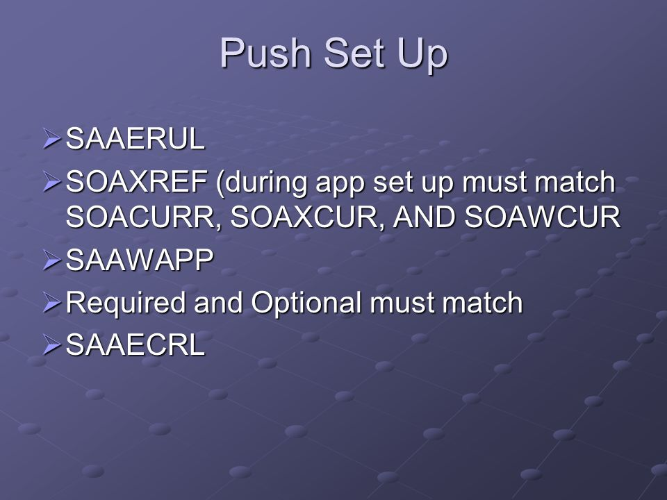Push Set Up SAAERUL. SOAXREF (during app set up must match SOACURR, SOAXCUR, AND SOAWCUR. SAAWAPP.