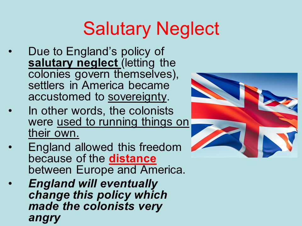 britans policy of salutary neglect Salutary neglect is an american history term that refers to the 17th and 18th century british crown policy of avoiding strict enforcement of parliamentary laws meant .