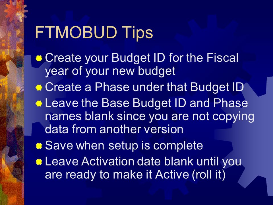 FTMOBUD Tips Create your Budget ID for the Fiscal year of your new budget. Create a Phase under that Budget ID.