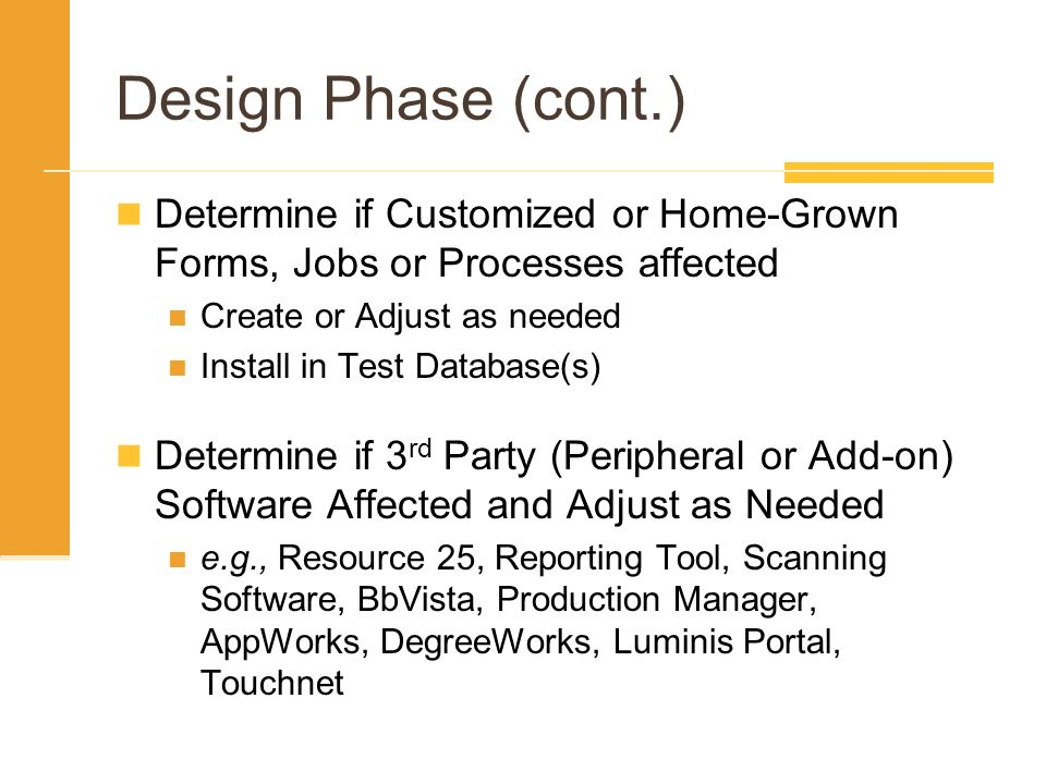 Design Phase (cont.) Determine if Customized or Home-Grown Forms, Jobs or Processes affected. Create or Adjust as needed.