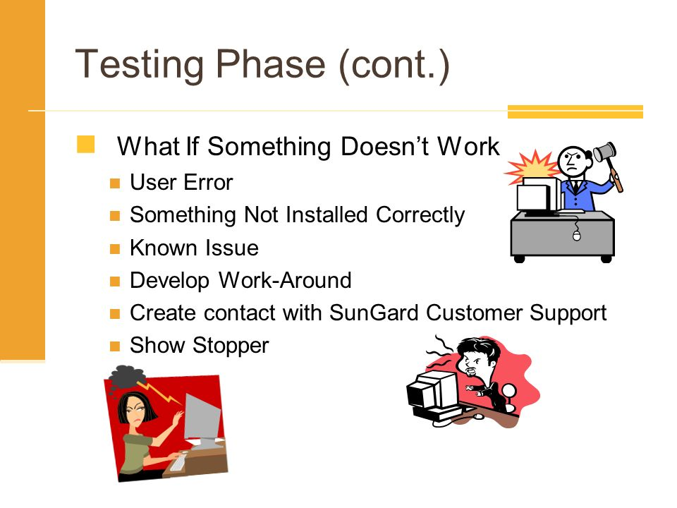 Testing Phase (cont.) What If Something Doesn't Work User Error