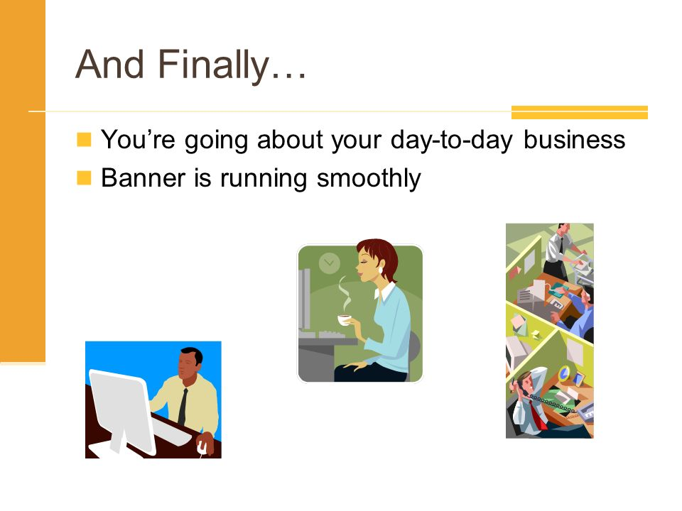 And Finally… You're going about your day-to-day business