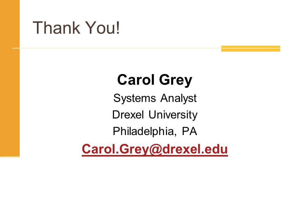 Thank You! Carol Grey Carol.Grey@drexel.edu Systems Analyst