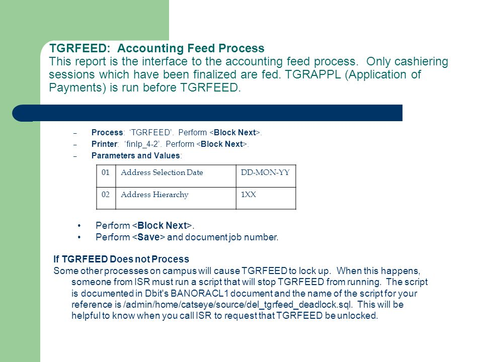 TGRFEED: Accounting Feed Process This report is the interface to the accounting feed process. Only cashiering sessions which have been finalized are fed. TGRAPPL (Application of Payments) is run before TGRFEED.