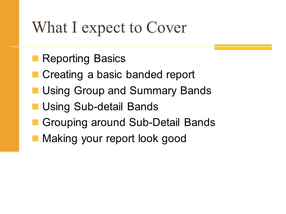 What I expect to Cover Reporting Basics Creating a basic banded report