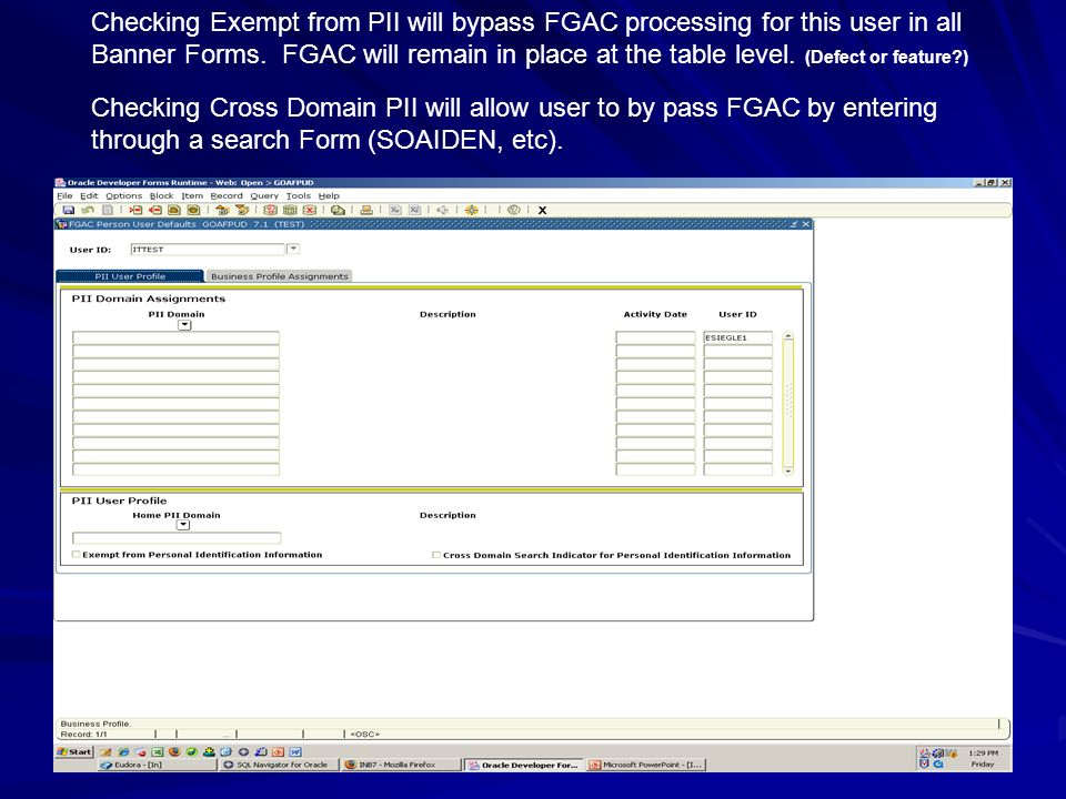 Checking Exempt from PII will bypass FGAC processing for this user in all Banner Forms. FGAC will remain in place at the table level. (Defect or feature )
