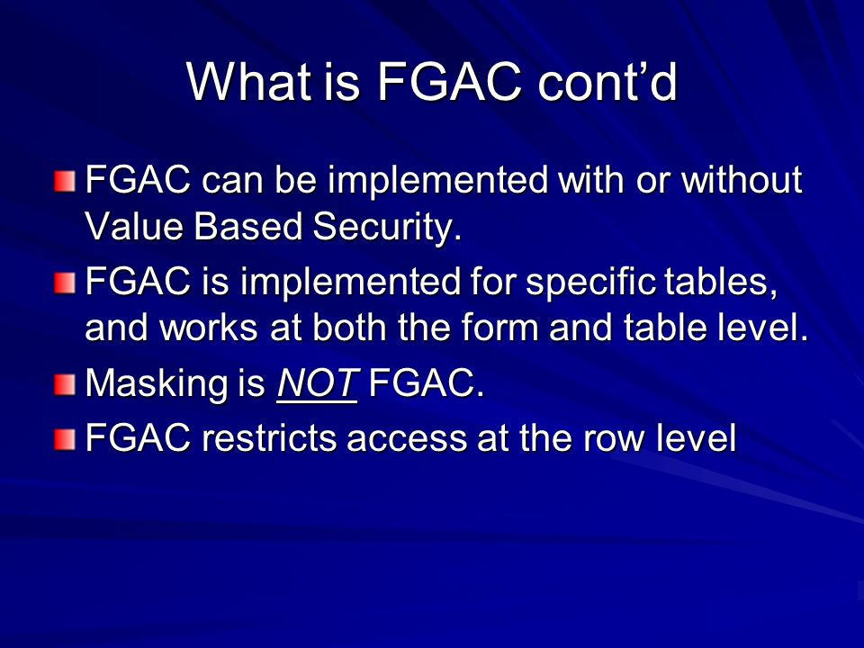 What is FGAC cont'd FGAC can be implemented with or without Value Based Security.