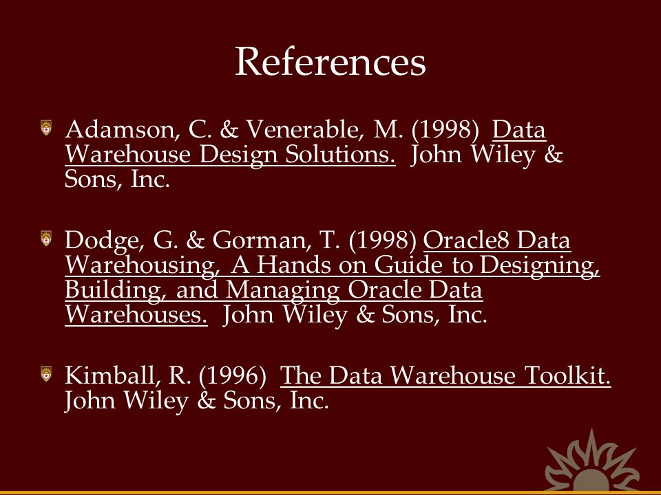 References Adamson, C. & Venerable, M. (1998) Data Warehouse Design Solutions. John Wiley & Sons, Inc.