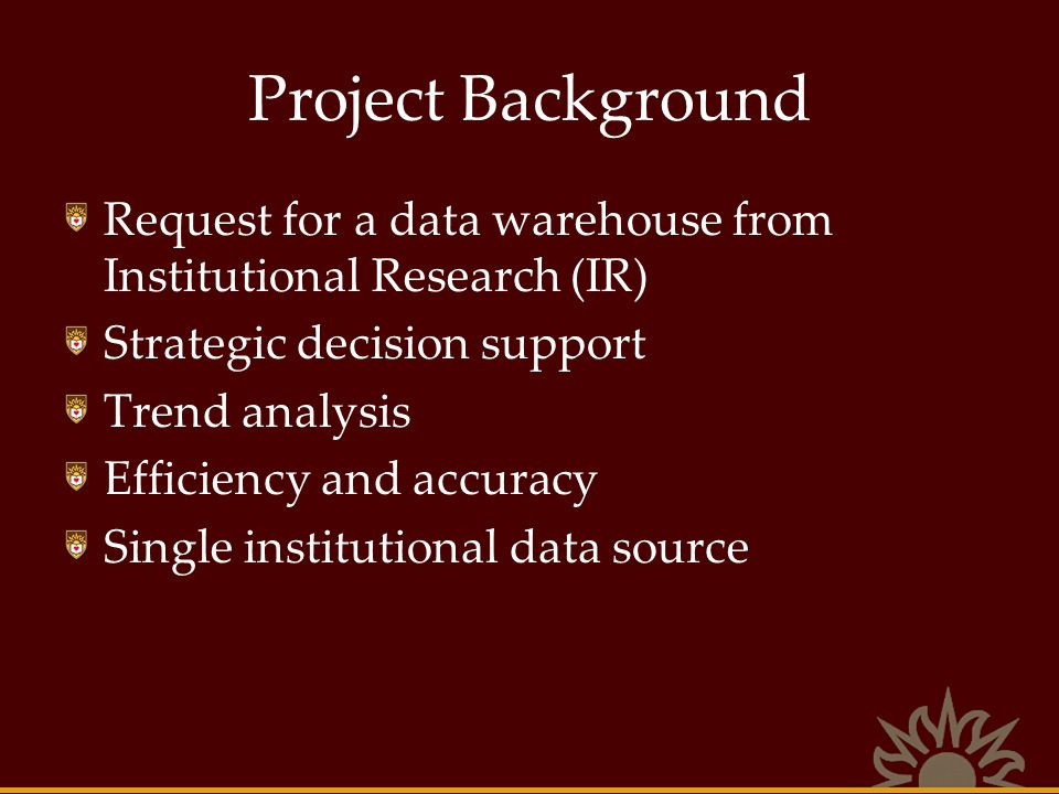 Project Background Request for a data warehouse from Institutional Research (IR) Strategic decision support.