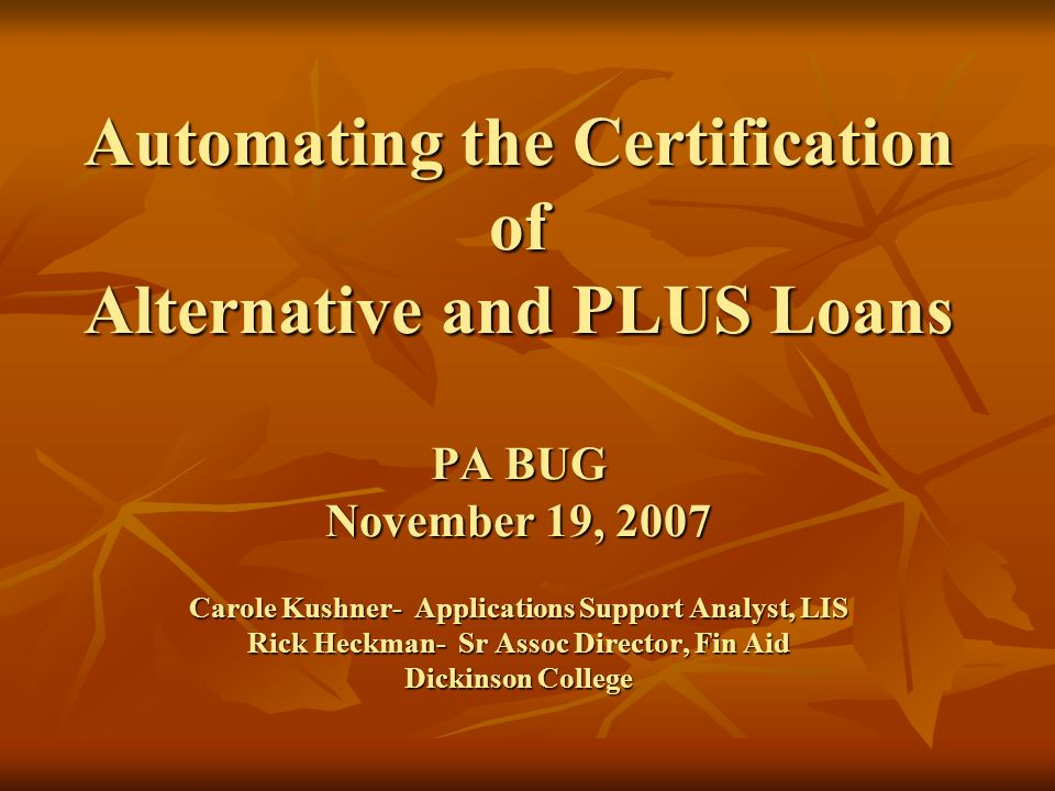 Automating the Certification of Alternative and PLUS Loans PA BUG November 19, 2007 Carole Kushner- Applications Support Analyst, LIS Rick Heckman- Sr Assoc Director, Fin Aid Dickinson College