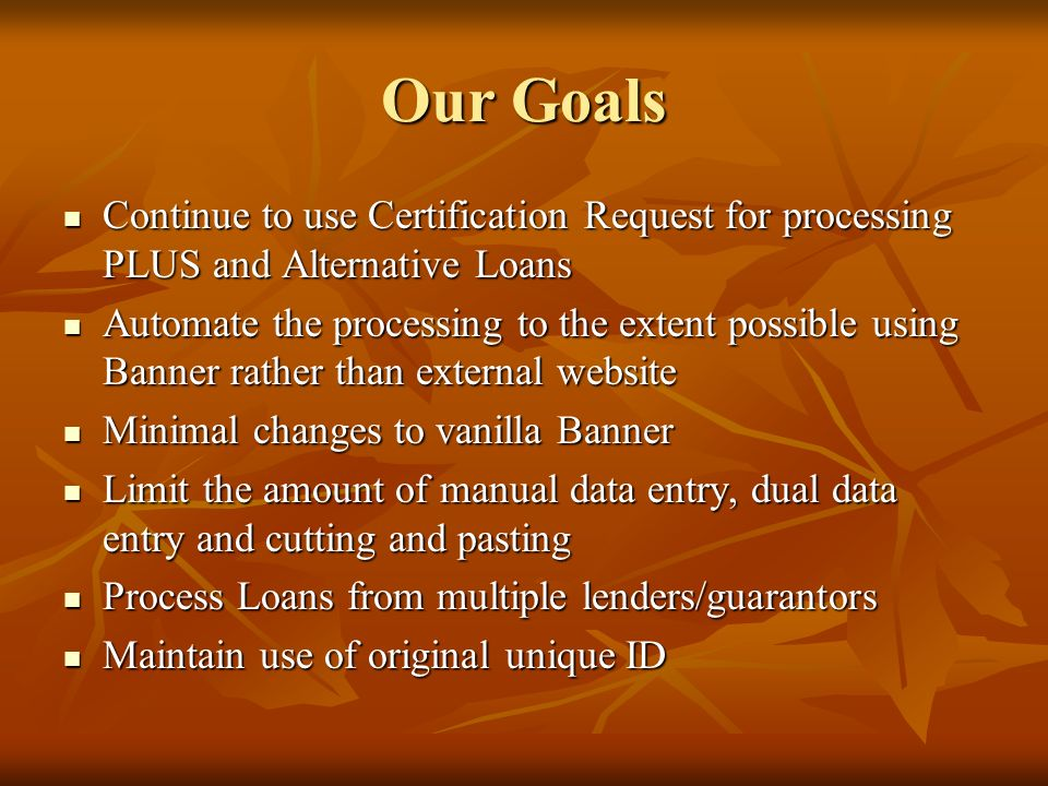 Our Goals Continue to use Certification Request for processing PLUS and Alternative Loans.