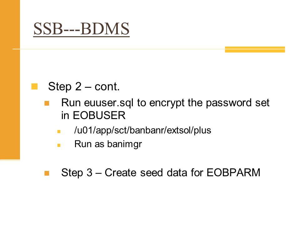 SSB---BDMS Step 2 – cont. Run euuser.sql to encrypt the password set in EOBUSER. /u01/app/sct/banbanr/extsol/plus.