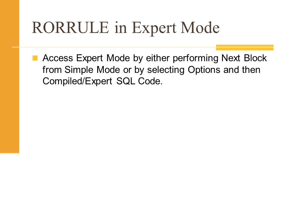RORRULE in Expert Mode Access Expert Mode by either performing Next Block from Simple Mode or by selecting Options and then Compiled/Expert SQL Code.