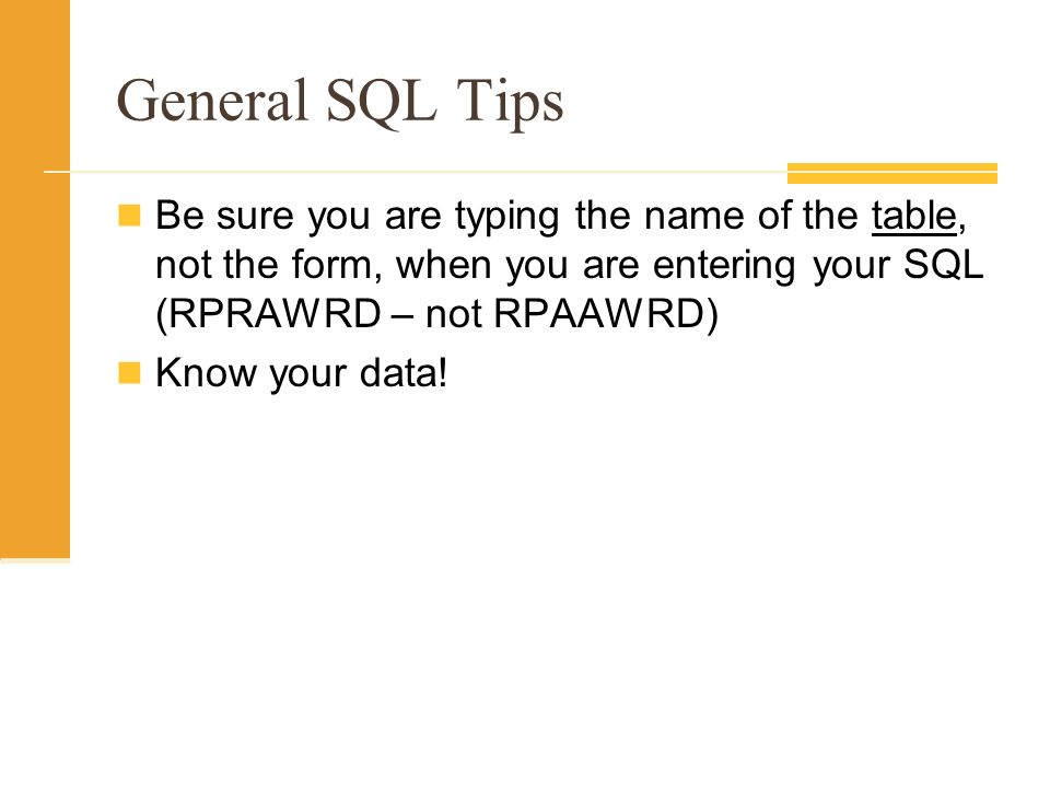 General SQL Tips Be sure you are typing the name of the table, not the form, when you are entering your SQL (RPRAWRD – not RPAAWRD)