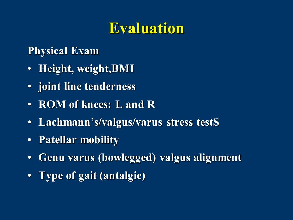 Evaluation Physical Exam Height, weight,BMI joint line tenderness