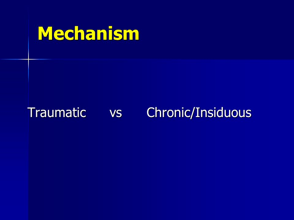 Mechanism Traumatic vs Chronic/Insiduous