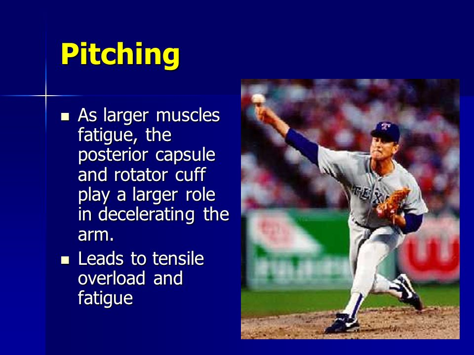 Pitching As larger muscles fatigue, the posterior capsule and rotator cuff play a larger role in decelerating the arm.