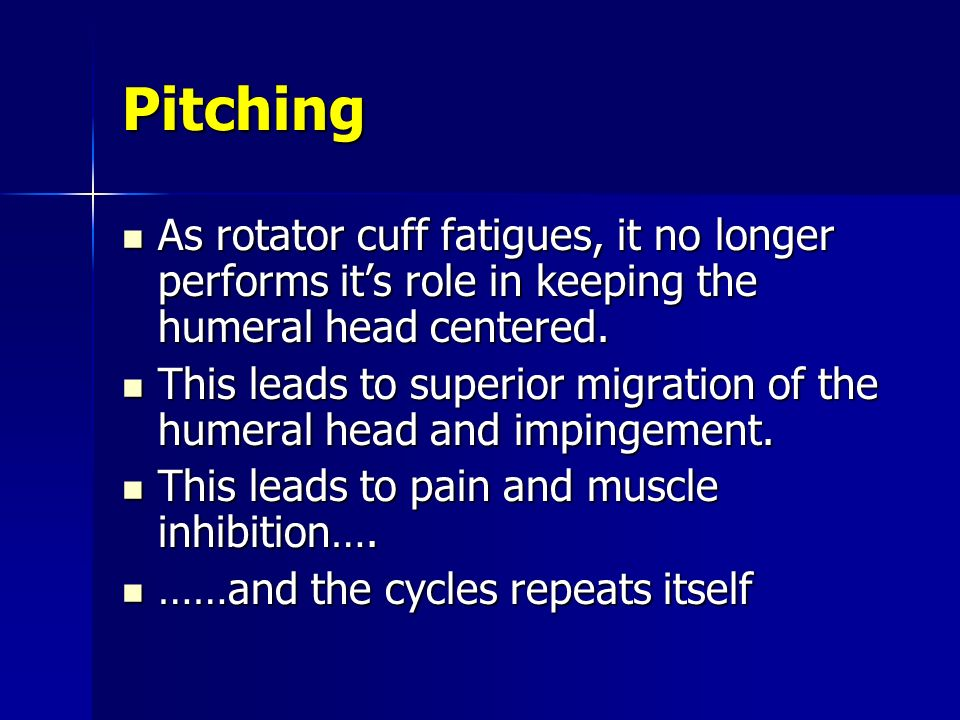 Pitching As rotator cuff fatigues, it no longer performs it's role in keeping the humeral head centered.