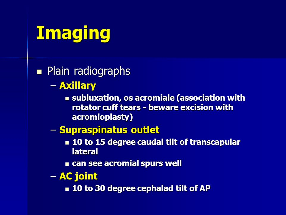 Imaging Plain radiographs Axillary Supraspinatus outlet AC joint