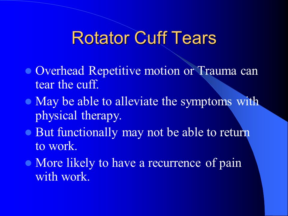 Rotator Cuff Tears Overhead Repetitive motion or Trauma can tear the cuff. May be able to alleviate the symptoms with physical therapy.