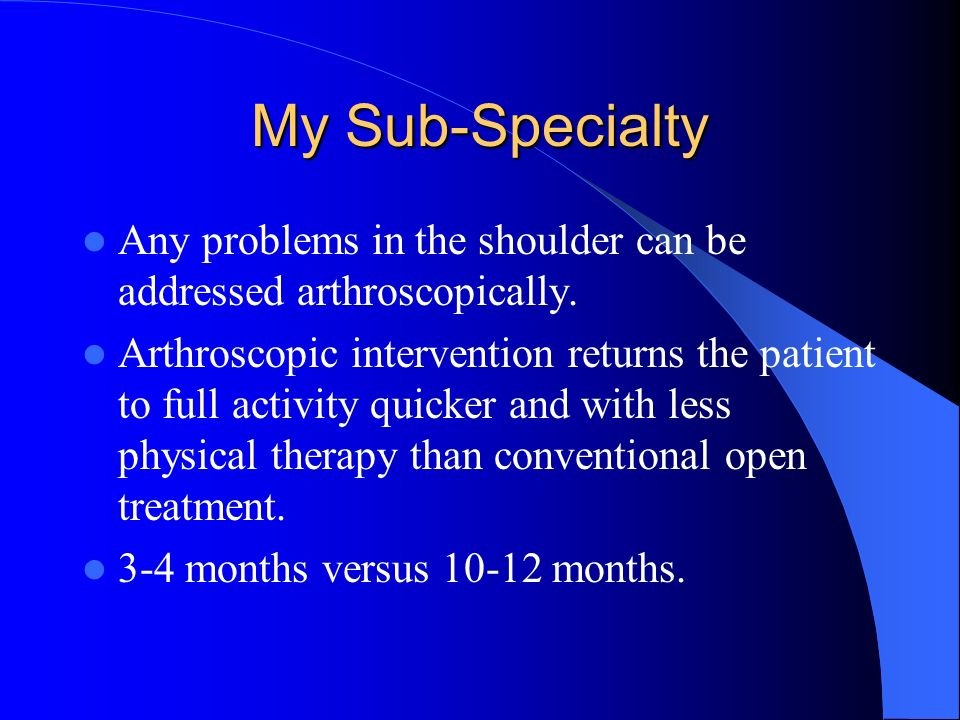My Sub-Specialty Any problems in the shoulder can be addressed arthroscopically.