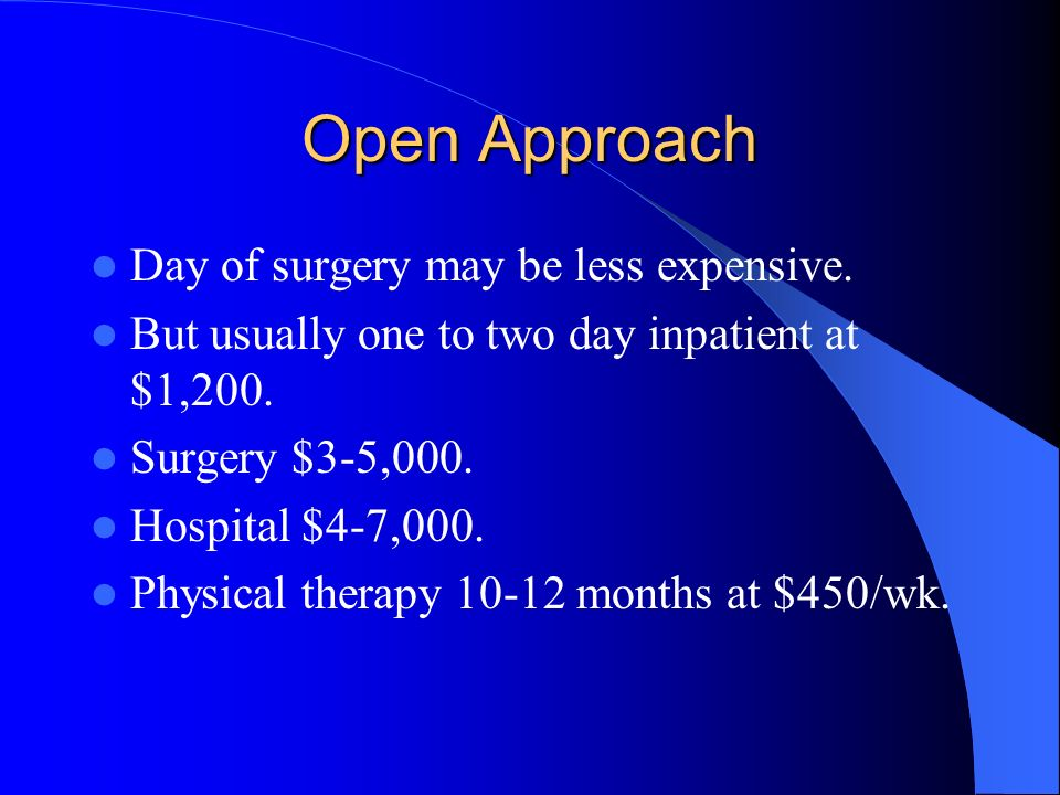 Open Approach Day of surgery may be less expensive.