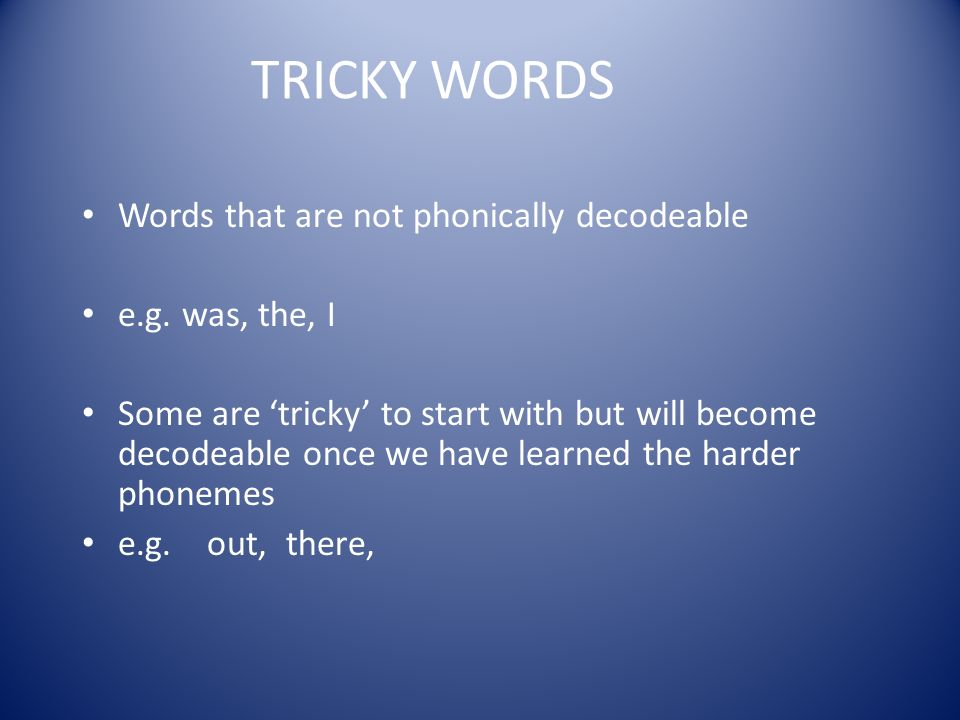 TRICKY WORDS Words that are not phonically decodeable e.g. was, the, I