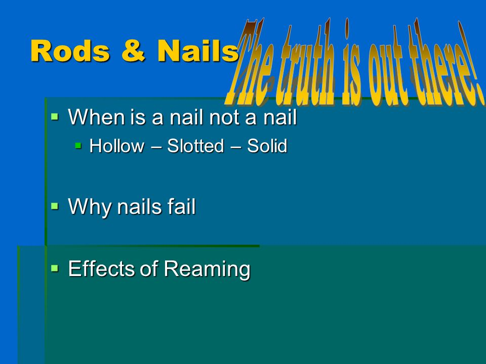 Rods & Nails The truth is out there! When is a nail not a nail