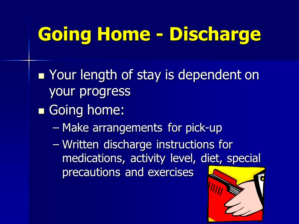 Going Home - Discharge Your length of stay is dependent on your progress. Going home: Make arrangements for pick-up.