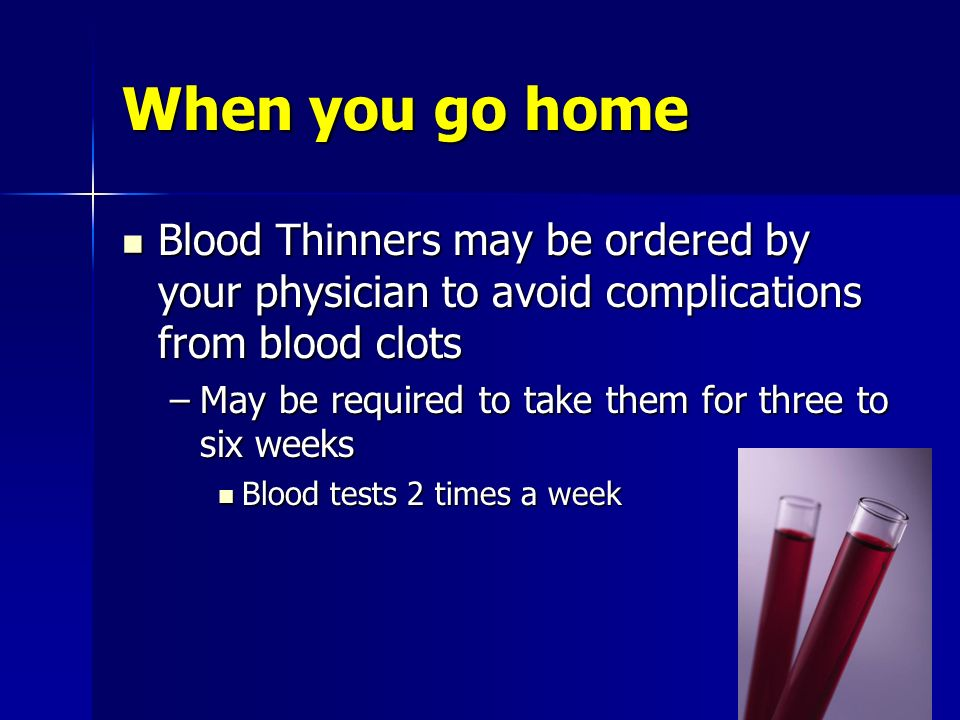 When you go home Blood Thinners may be ordered by your physician to avoid complications from blood clots.