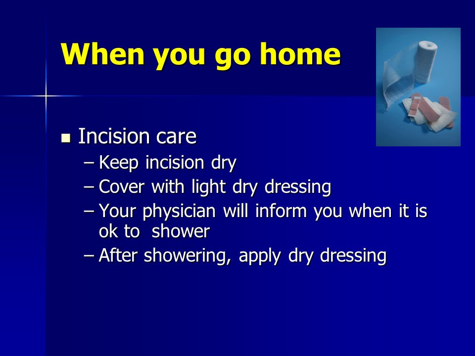 When you go home Incision care Keep incision dry