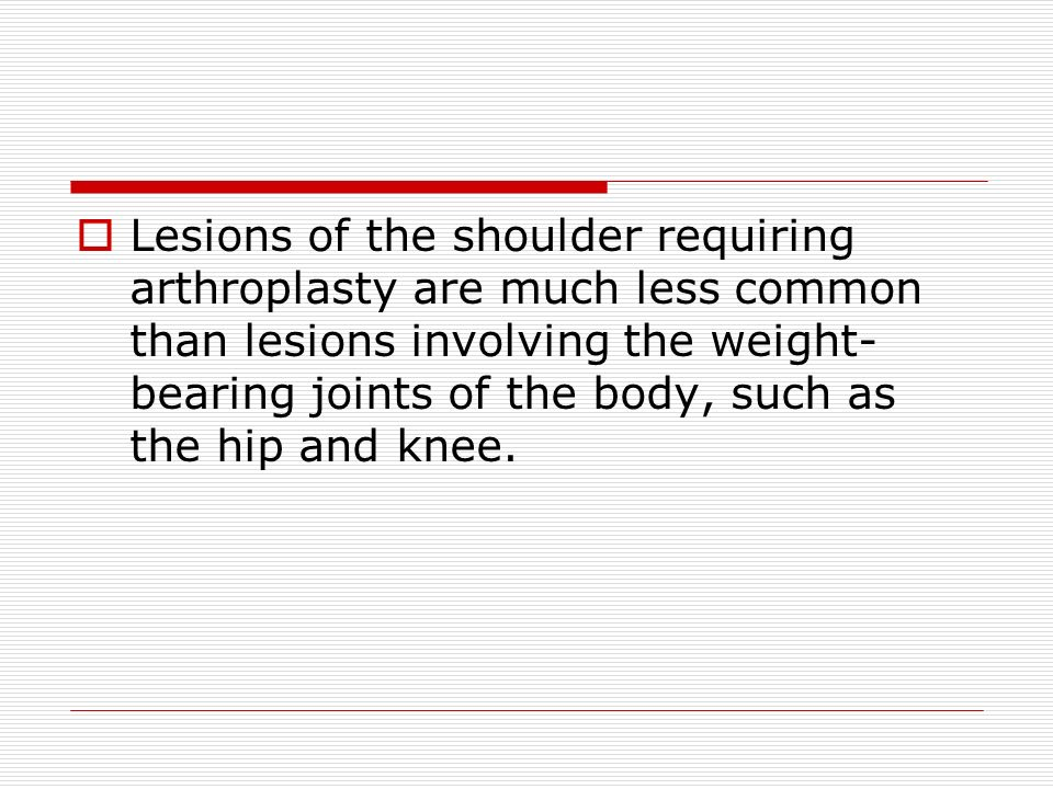 Lesions of the shoulder requiring arthroplasty are much less common than lesions involving the weight-bearing joints of the body, such as the hip and knee.