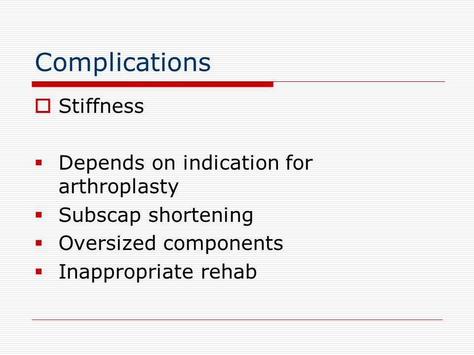 Complications Stiffness Depends on indication for arthroplasty