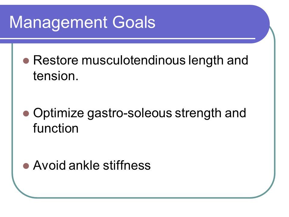 Management Goals Restore musculotendinous length and tension.
