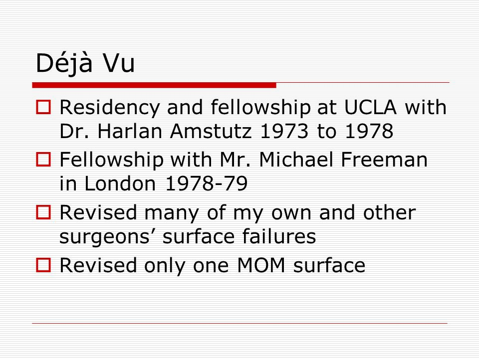 Déjà Vu Residency and fellowship at UCLA with Dr. Harlan Amstutz 1973 to 1978. Fellowship with Mr. Michael Freeman in London 1978-79.