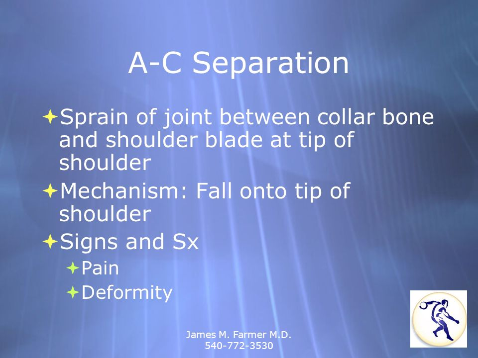 A-C Separation Sprain of joint between collar bone and shoulder blade at tip of shoulder. Mechanism: Fall onto tip of shoulder.