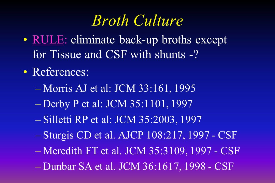 April 16, 1999 Broth Culture. RULE: eliminate back-up broths except for Tissue and CSF with shunts -