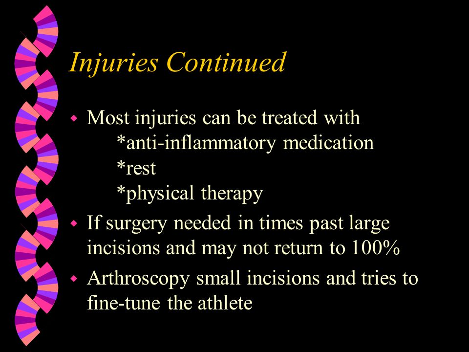Injuries Continued Most injuries can be treated with *anti-inflammatory medication *rest *physical therapy.