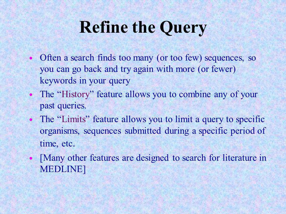 Refine the Query Often a search finds too many (or too few) sequences, so you can go back and try again with more (or fewer) keywords in your query.