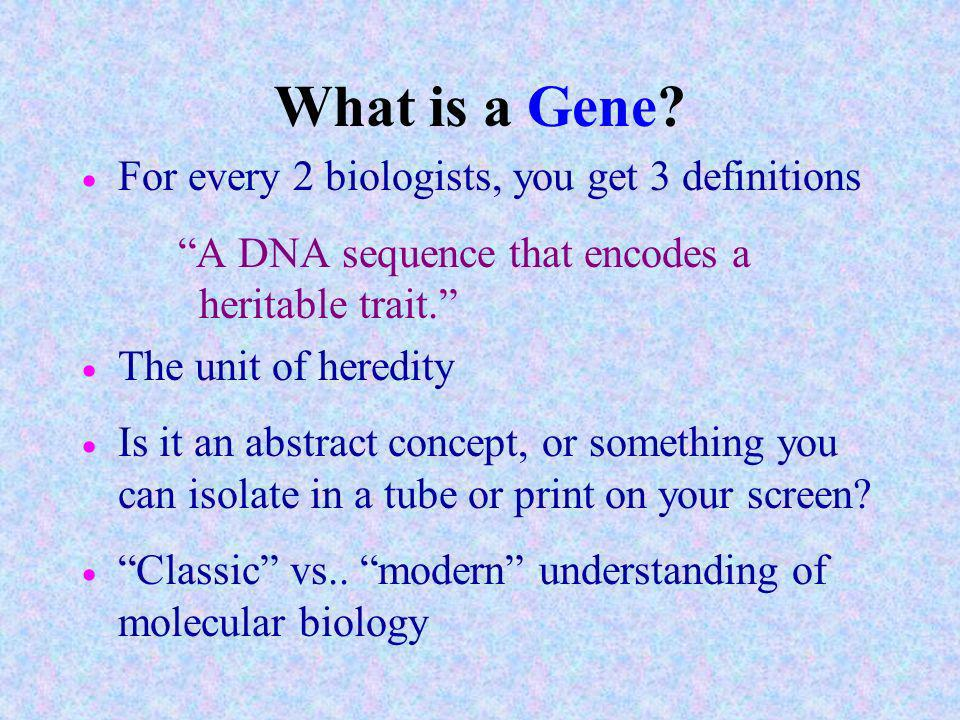 What is a Gene For every 2 biologists, you get 3 definitions