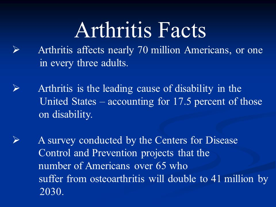 Arthritis Facts Arthritis affects nearly 70 million Americans, or one in every three adults.