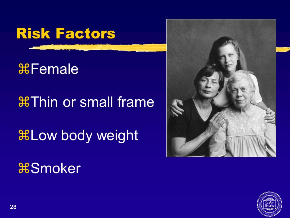 Risk Factors Female Thin or small frame Low body weight Smoker