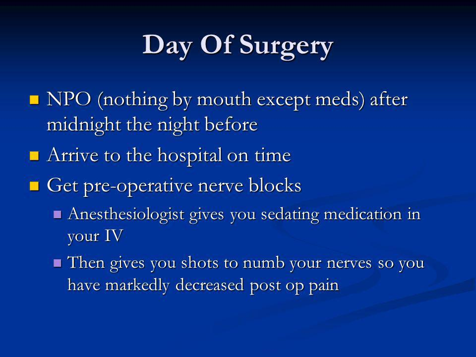 Day Of Surgery NPO (nothing by mouth except meds) after midnight the night before. Arrive to the hospital on time.