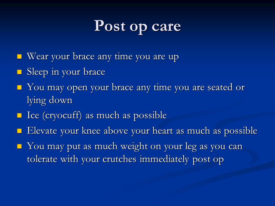 Post op care Wear your brace any time you are up Sleep in your brace