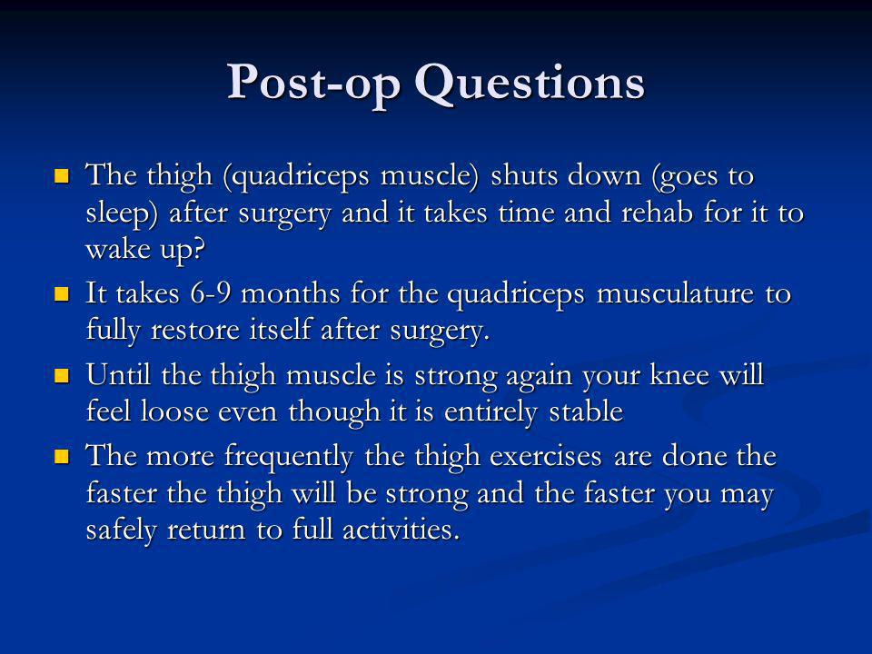 Post-op Questions The thigh (quadriceps muscle) shuts down (goes to sleep) after surgery and it takes time and rehab for it to wake up